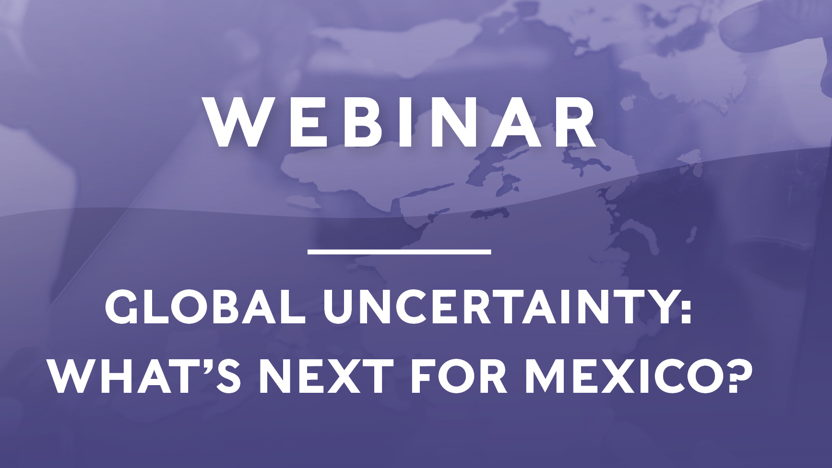 HHM WEBINAR: GLOBAL UNCERTAINTY: WHAT´S NEXT FOR MEXICO?