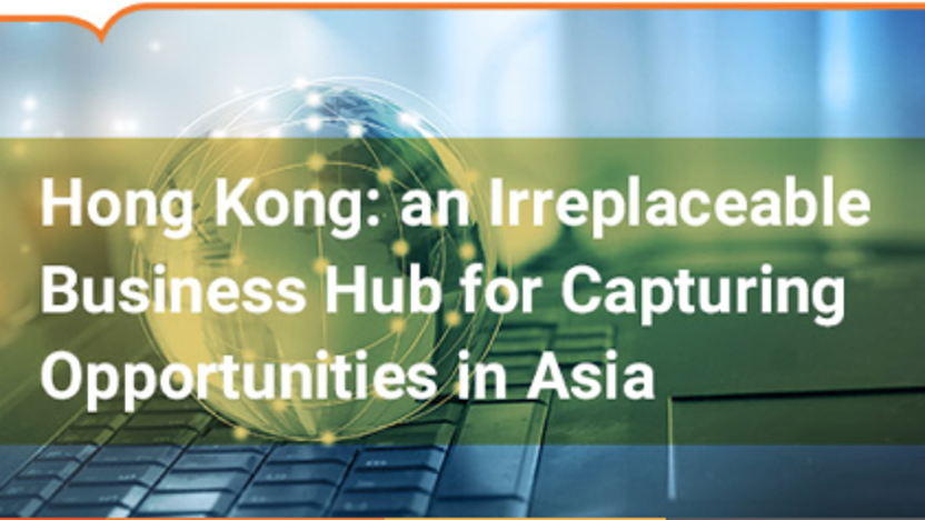 Hong Kong: an Irreplaceable Business Hub for Capturing Opportunities in Asia